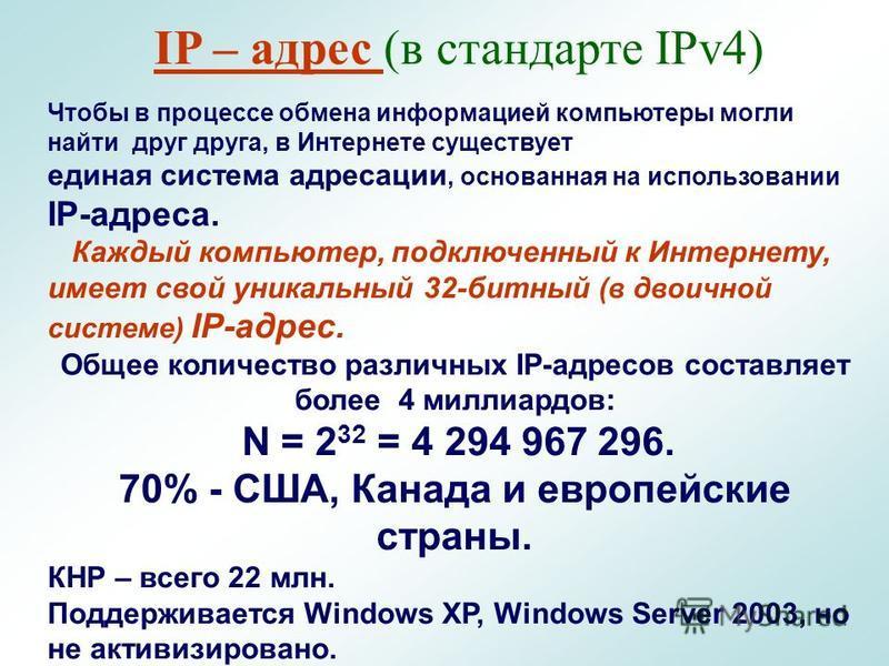 IP – адрес (в стандарте IPv4) Чтобы в процессе обмена информацией компьютеры могли найти друг друга, в Интернете существует единая система адресации, основанная на использовании IP-адреса. Каждый компьютер, подключенный к Интернету, имеет свой уникал