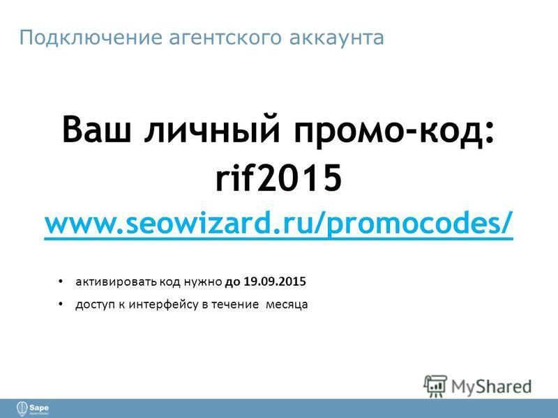 Подключение агентского аккаунта Ваш личный промо-код: rif2015 www.seowizard.ru/promocodes/ активировать код нужно до 19.09.2015 доступ к интерфейсу в течение месяца