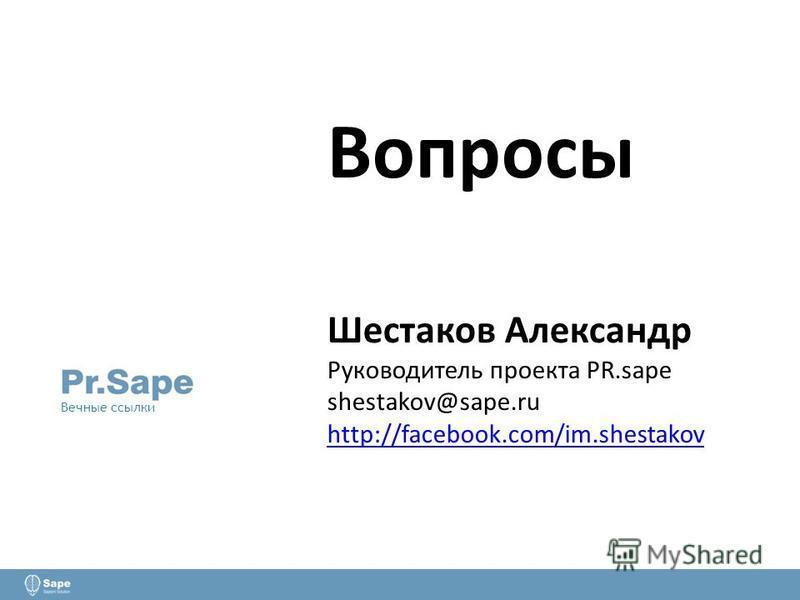 Вопросы Шестаков Александр Руководитель проекта PR.sape shestakov@sape.ru http://facebook.com/im.shestakov http://facebook.com/im.shestakov Вечные ссылки