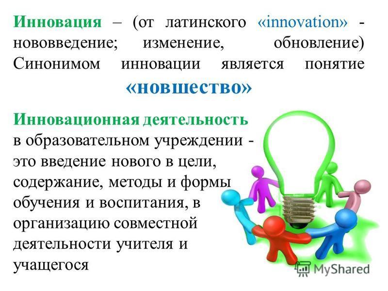 Инновация – (от латинского «innovation» - нововведение; изменение, обновление) Синонимом инновации является понятие «новшество» Инновационная деятельность в образовательном учреждении - это введение нового в цели, содержание, методы и формы обучения