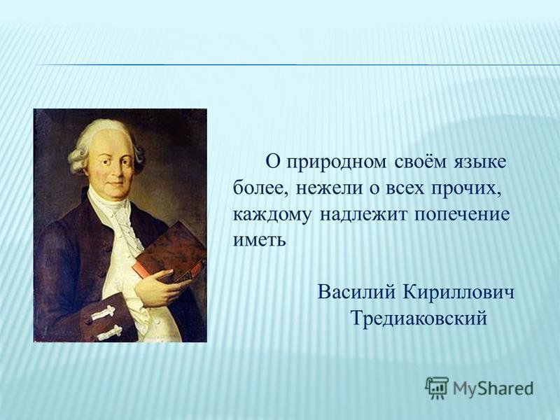 О природном своём языке более, нежели о всех прочих, каждому надлежит попечение иметь Василий Кириллович Тредиаковский