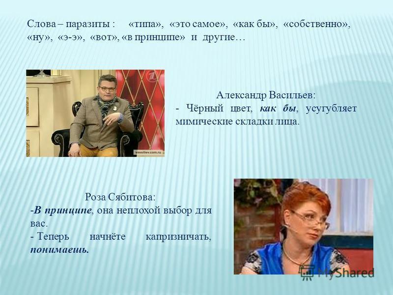 Александр Васильев: - Чёрный цвет, как бы, усугубляет мимические складки лица. Роза Сябитова: -В принципе, она неплохой выбор для вас. - Теперь начнёте капризничать, понимаешь. Слова – паразиты : «типа», «это самое», «как бы», «собственно», «ну», «э-