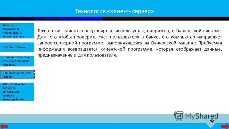 22 Сетевые сервисы Одноранговые сети, сети с выделенным сервером. Методы коммутации, глобальные и локальные сети Технология «клиент- сервер» Многоуровневый подход к организации сетевого взаимодействия Технология «клиент- сервер» Технология клиент-сер