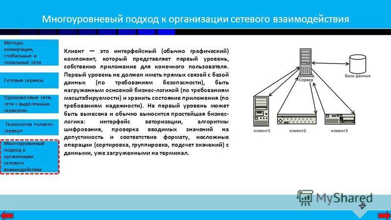 26 Сетевые сервисы Одноранговые сети, сети с выделенным сервером. Методы коммутации, глобальные и локальные сети Технология «клиент- сервер» Многоуровневый подход к организации сетевого взаимодействия Многоуровневый подход к организации сетевого взаи