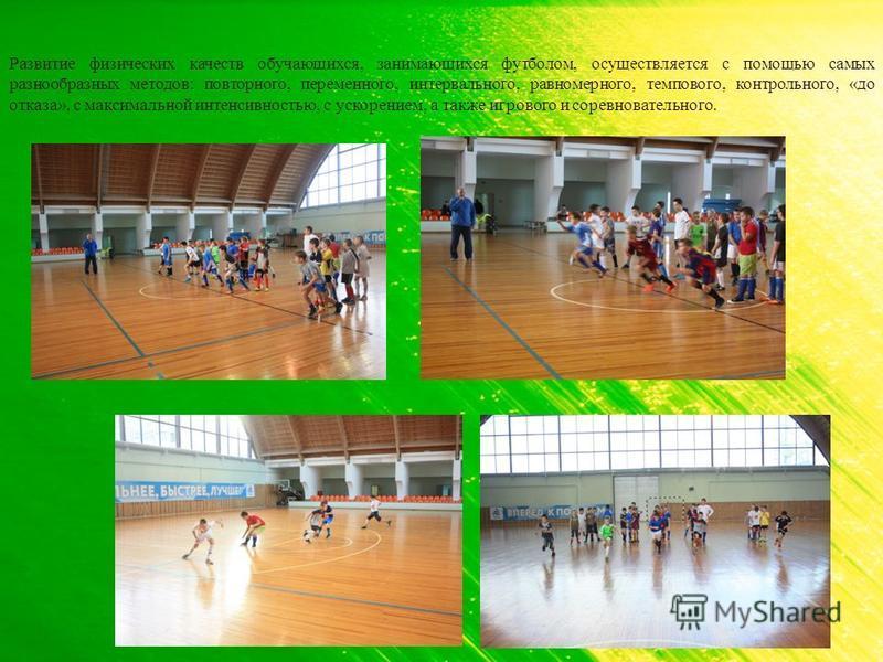 Развитие физических качеств обучающихся, занимающихся футболом, осуществляется с помощью самых разнообразных методов: повторного, переменного, интервального, равномерного, темпового, контрольного, «до отказа», с максимальной интенсивностью, с ускорен
