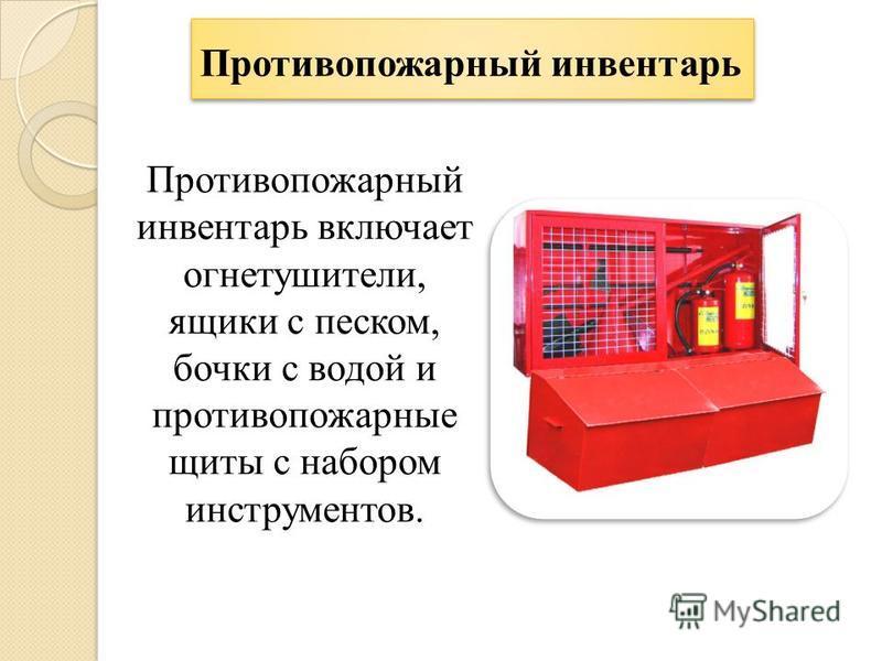 Противопожарный инвентарь Противопожарный инвентарь включает огнетушители, ящики с песком, бочки с водой и противопожарные щиты с набором инструментов.