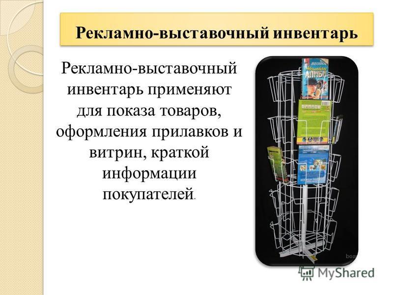 Рекламно-выставочный инвентарь Рекламно-выставочный инвентарь применяют для показа товаров, оформления прилавков и витрин, краткой информации покупателей.
