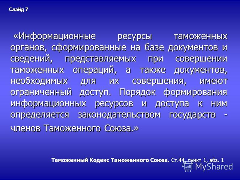 Таможенный Кодекс Таможенного Союза. Ст.44, пункт 1, абз. 1 «Информационные ресурсы таможенных органов, сформированные на базе документов и сведений, представляемых при совершении таможенных операций, а также документов, необходимых для их совершения