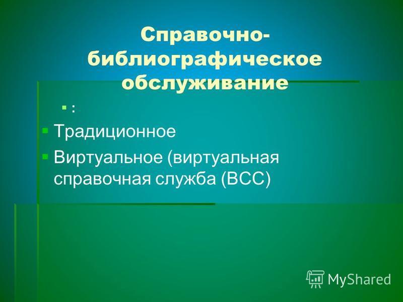 Справочно- библиографическое обслуживание : Традиционное Виртуальное (виртуальная справочная служба (ВСС)