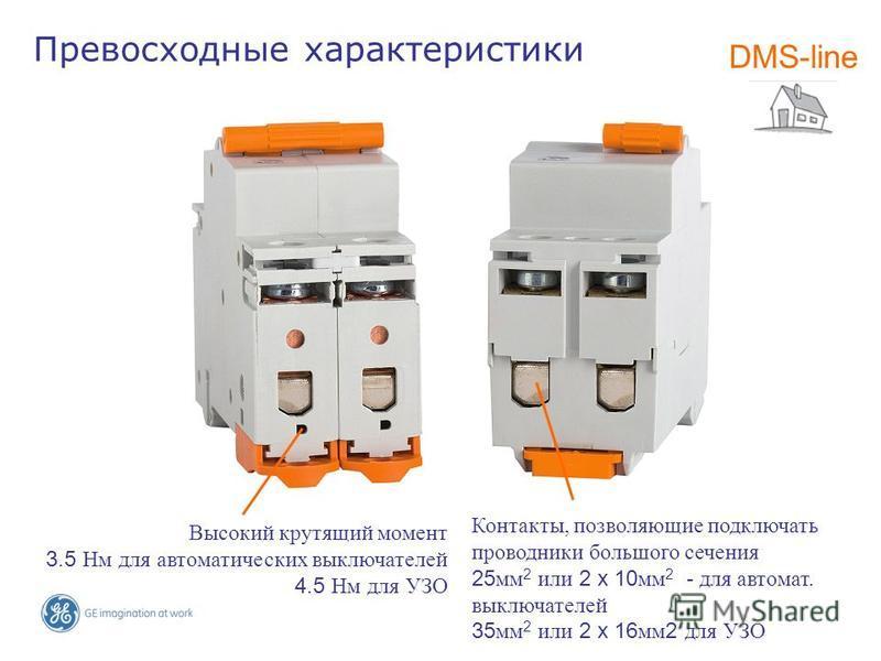 Превосходные характеристики DMS-line Высокий крутящий момент 3.5 Нм для автоматических выключателей 4.5 Нм для УЗО Контакты, позволяющие подключать проводники большого сечения 25 мм 2 или 2 x 10 мм 2 - для автомат. выключателей 35 мм 2 или 2 x 16 мм