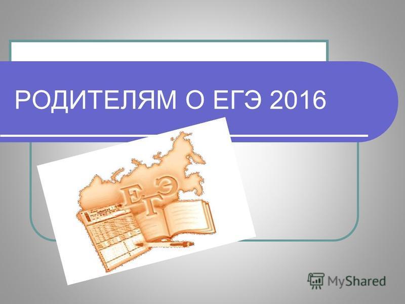 РОДИТЕЛЯМ О ЕГЭ 2016