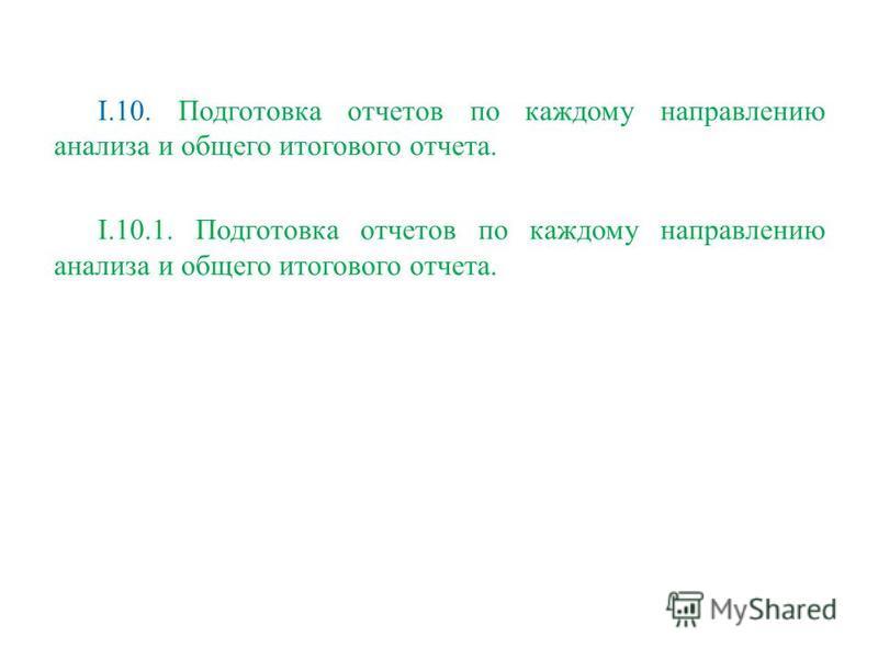 I.10. Подготовка отчетов по каждому направлению анализа и общего итогового отчета. I.10.1. Подготовка отчетов по каждому направлению анализа и общего итогового отчета.