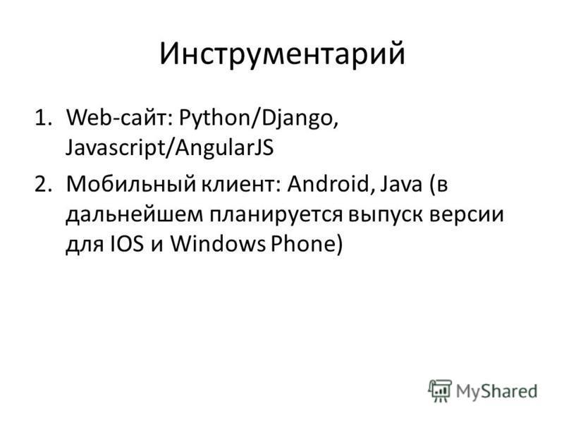 Инструментарий 1.Web-сайт: Python/Django, Javascript/AngularJS 2. Мобильный клиент: Android, Java (в дальнейшем планируется выпуск версии для IOS и Windows Phone)