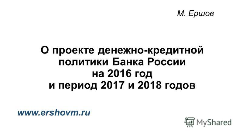 О проекте денежно-кредитной политики Банка России на 2016 год и период 2017 и 2018 годов М. Ершов www.ershovm.ru
