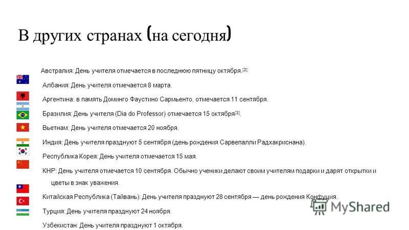 В других странах ( на сегодня ) Австралия: День учителя отмечается в последнюю пятницу октября. [2] Албания: День учителя отмечается 8 марта. Аргентина: в память Доминго Фаустино Сармьенто, отмечается 11 сентября. Бразилия: День учителя (Dia do Profe
