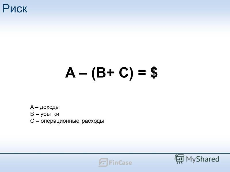 Риск A – (B+ C) = $ A – доходы B – убытки C – операционные расходы
