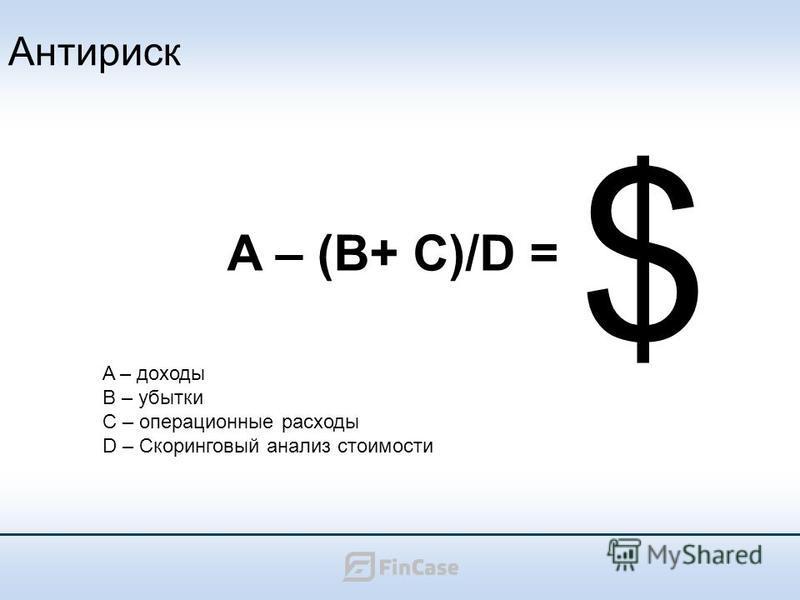 Антириск A – (B+ C)/D = A – доходы B – убытки C – операционные расходы D – Скоринговый анализ стоимости $