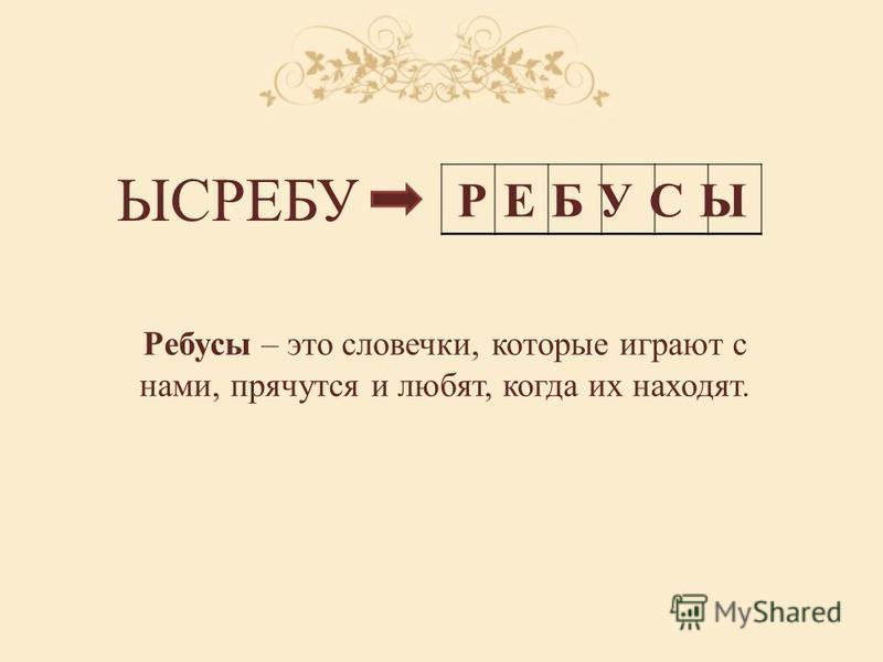 ЫСРЕБУ РЕБУСЫ Ребусы – это словечки, которые играют с нами, прячутся и любят, когда их находят.