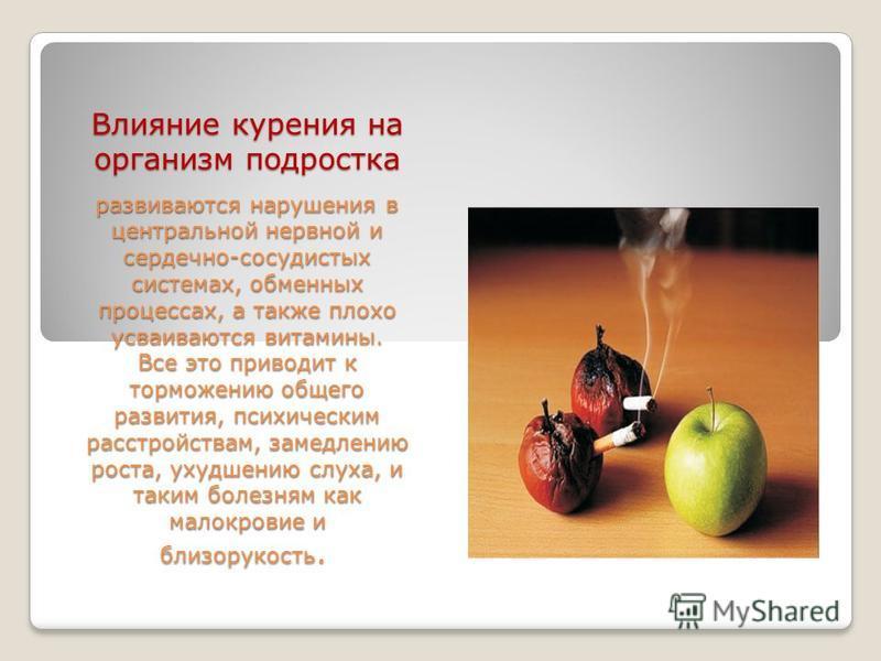 Влияние курения на организм подростка развиваются нарушения в центральной нервной и сердечно-сосудистых системах, обменных процессах, а также плохо усваиваются витамины. Все это приводит к торможению общего развития, психическим расстройствам, замедл