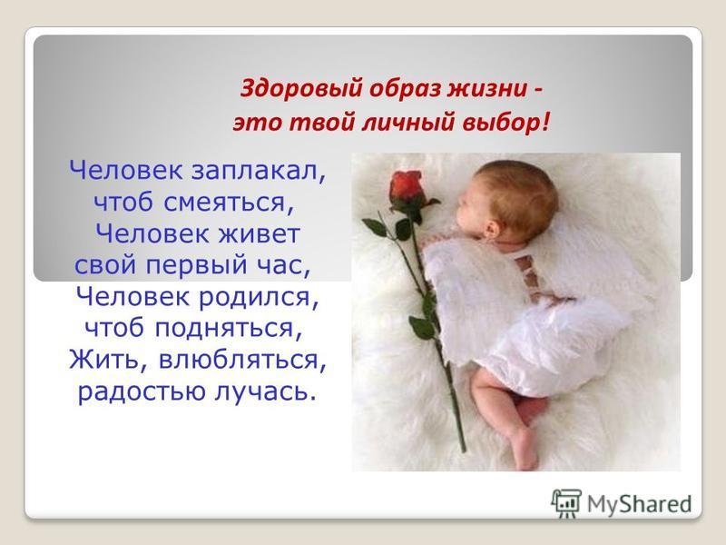 Человек заплакал, чтоб смеяться, Человек живет свой первый час, Человек родился, чтоб подняться, Жить, влюбляться, радостью лучась. Здоровый образ жизни - это твой личный выбор!