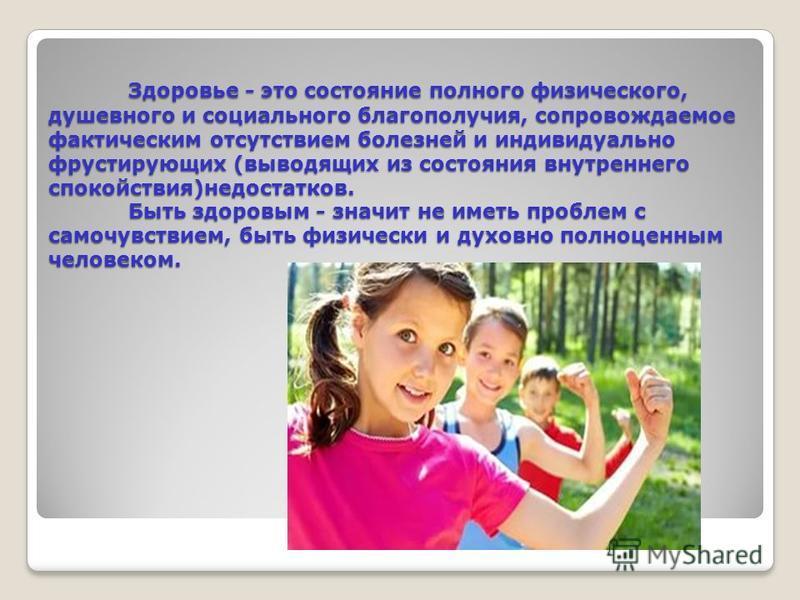Здоровье - это состояние полного физического, душевного и социального благополучия, сопровождаемое фактическим отсутствием болезней и индивидуально фрустирующих (выводящих из состояния внутреннего спокойствия)недостатков. Быть здоровым - значит не им