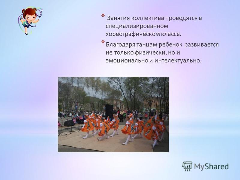 * Занятия коллектива проводятся в специализированном хореографическом классе. * Благодаря танцам ребенок развивается не только физически, но и эмоционально и интеллектуально.