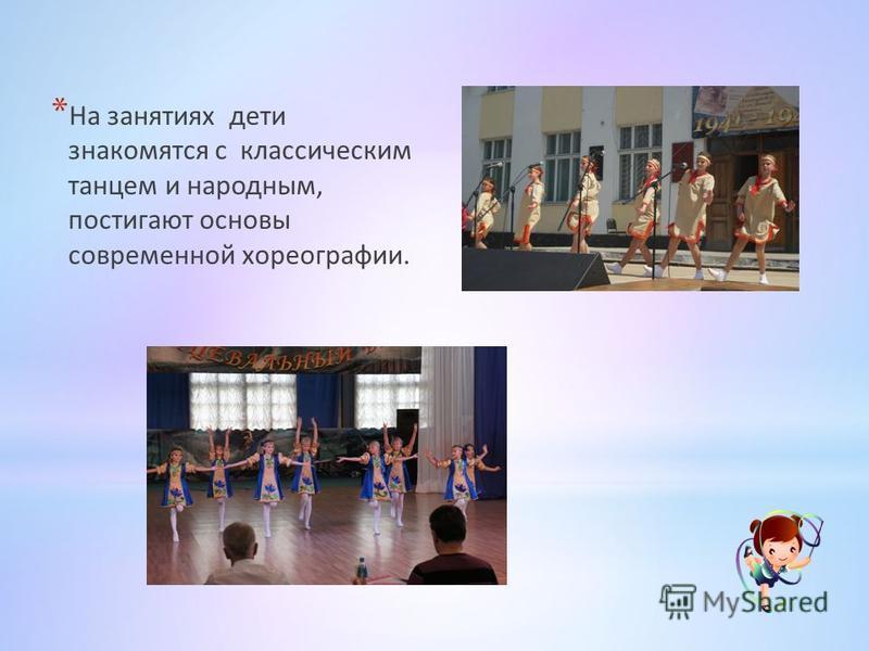 * На занятиях дети знакомятся с классическим танцем и народным, постигают основы современной хореографии.