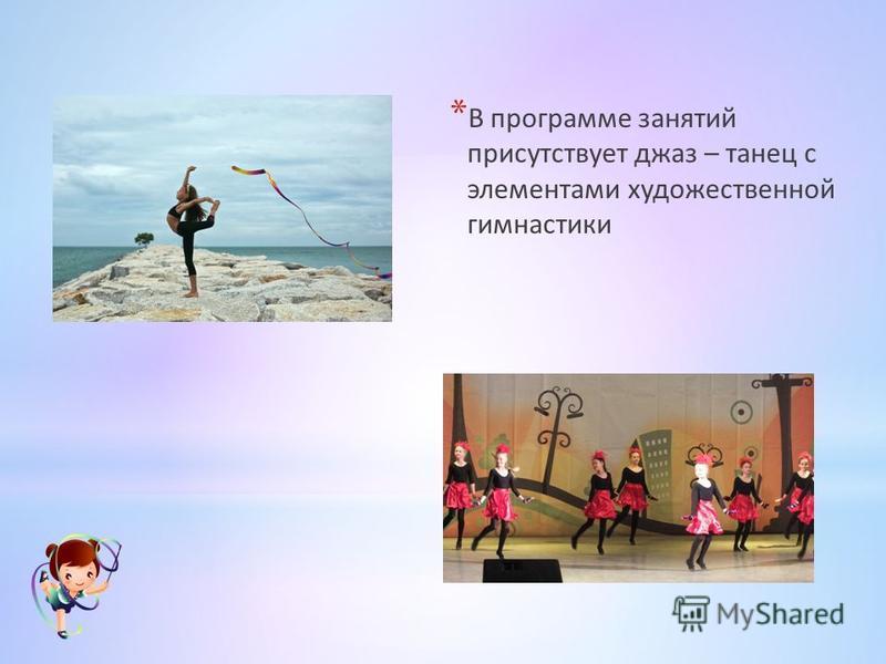 * В программе занятий присутствует джаз – танец с элементами художественной гимнастики