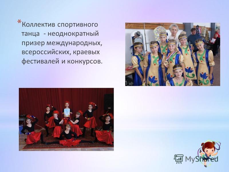 * Коллектив спортивного танца - неоднократный призер международных, всероссийских, краевых фестивалей и конкурсов.