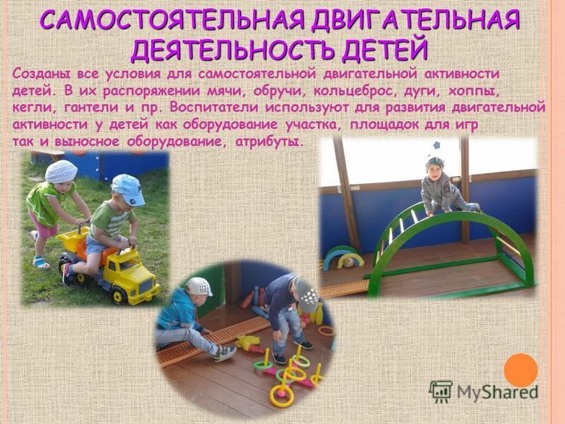 САМОСТОЯТЕЛЬНАЯ ДВИГАТЕЛЬНАЯ ДЕЯТЕЛЬНОСТЬ ДЕТЕЙ Созданы все условия для самостоятельной двигательной активности детей. В их распоряжении мячи, обручи, кольцеброс, дуги, хоппы, кегли, гантели и пр. Воспитатели используют для развития двигательной акти