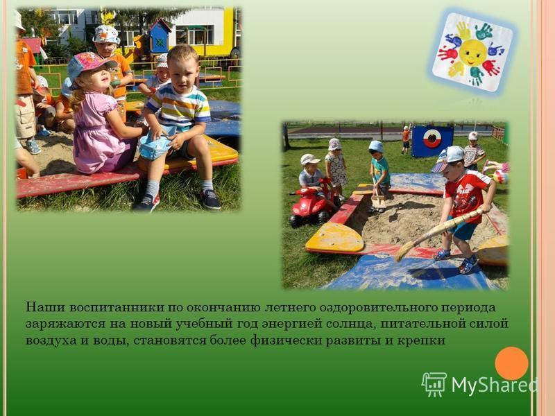 Наши воспитанники по окончанию летнего оздоровительного периода заряжаются на новый учебный год энергией солнца, питательной силой воздуха и воды, становятся более физически развиты и крепки