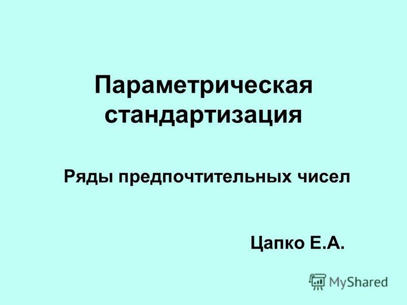 Параметрическая стандартизация Ряды предпочтительных чисел Цапко Е.А.