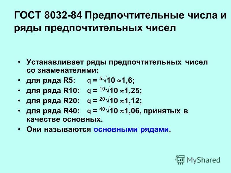 ГОСТ 8032-84 Предпочтительные числа и ряды предпочтительных чисел Устанавливает ряды предпочтительных чисел со знаменателями: для ряда R5: q = 5 10 1,6; для ряда R10: q = 10 10 1,25; для ряда R20: q = 20 10 1,12; для ряда R40: q = 40 10 1,06, приняты