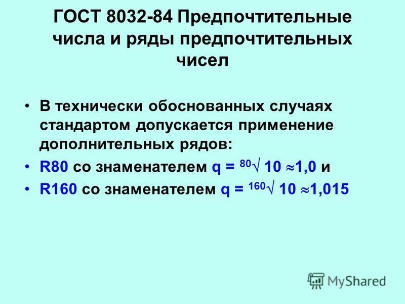 ГОСТ 8032-84 Предпочтительные числа и ряды предпочтительных чисел В технически обоснованных случаях стандартом допускается применение дополнительных рядов: R80 со знаменателем q = 80 10 1,0 и R160 со знаменателем q = 160 10 1,015