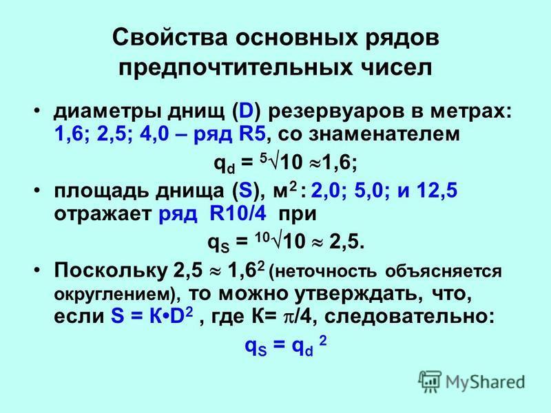 Свойства основных рядов предпочтительных чисел диаметры днищ (D) резервуаров в метрах: 1,6; 2,5; 4,0 – ряд R5, со знаменателем q d = 5 10 1,6; площадь днища (S), м 2 : 2,0; 5,0; и 12,5 отражает ряд R10/4 при q S = 10 10 2,5. Поскольку 2,5 1,6 2 (нето