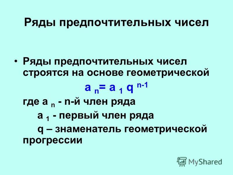 Ряды предпочтительных чисел Ряды предпочтительных чисел строятся на основе геометрической а n = а 1 q n-1 где а n - n-й член ряда а 1 - первый член ряда q – знаменатель геометрической прогрессии