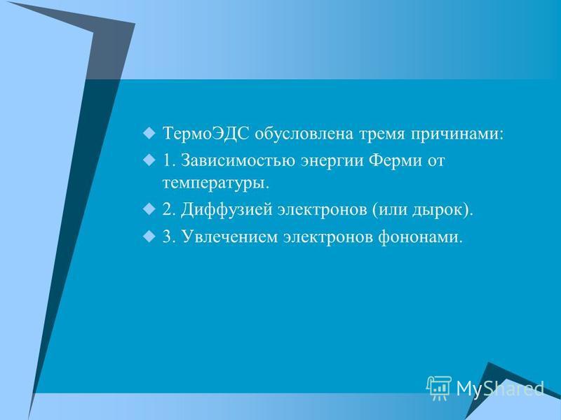 ТермоЭДС обусловлена тремя причинами: 1. Зависимостью энергии Ферми от температуры. 2. Диффузией электронов (или дырок). 3. Увлечением электронов фононами.