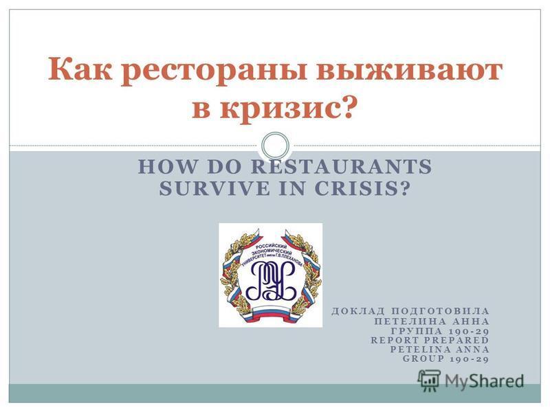 HOW DO RESTAURANTS SURVIVE IN CRISIS? ДОКЛАД ПОДГОТОВИЛА ПЕТЕЛИНА АННА ГРУППА 190-29 REPORT PREPARED PETELINА ANNA GROUP 190-29 Как рестораны выживают в кризис?