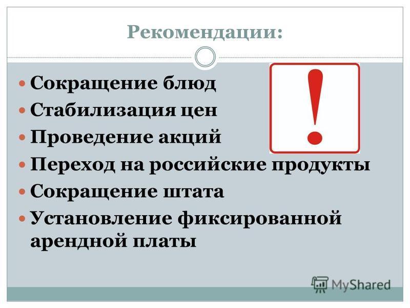 Рекомендации: Сокращение блюд Стабилизация цен Проведение акций Переход на российские продукты Сокращение штата Установление фиксированной арендной платы