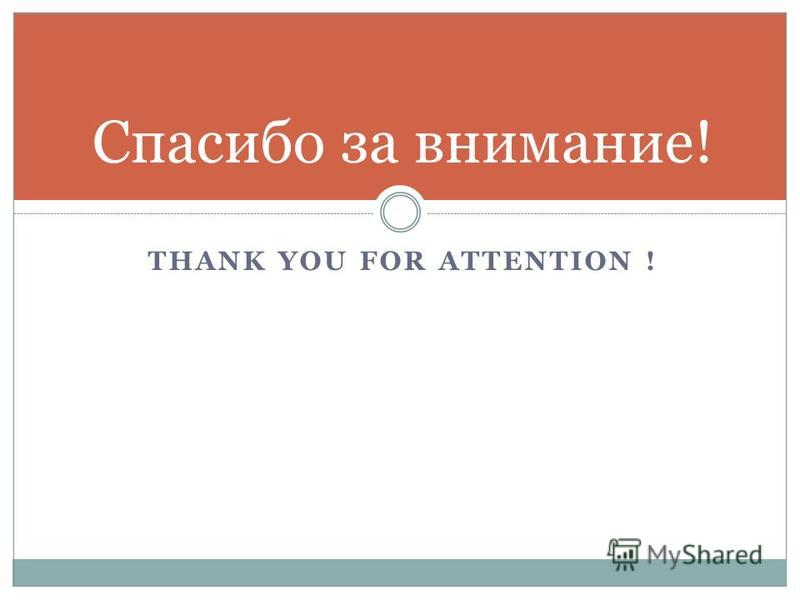 THANK YOU FOR ATTENTION ! Спасибо за внимание!