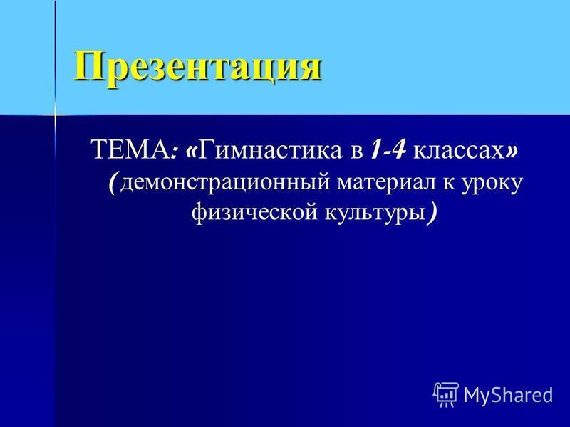 Презентация ТЕМА : « Гимнастика в 1-4 классах » ( демонстрационный материал к уроку физической культуры )