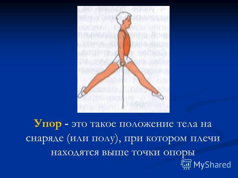Упор - это такое положение тела на снаряде (или полу), при котором плечи находятся выше точки опоры