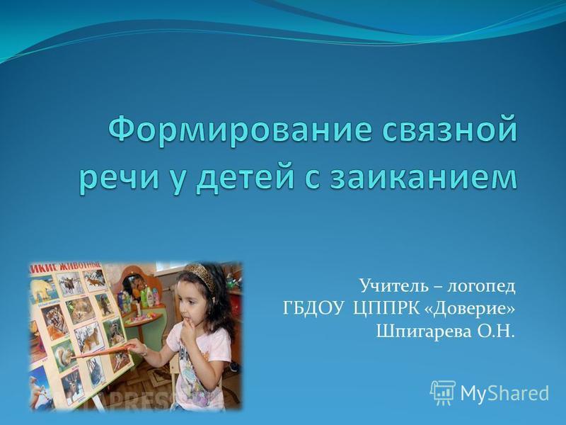 Учитель – логопед ГБДОУ ЦППРК «Доверие» Шпигарева О.Н.