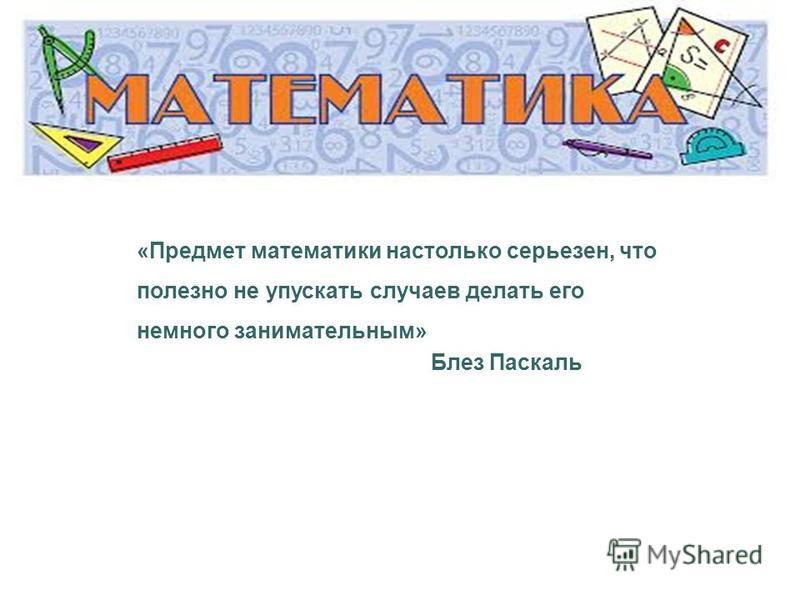 «Предмет математики настолько серьезен, что полезно не упускать случаев делать его немного занимательным» Блез Паскаль