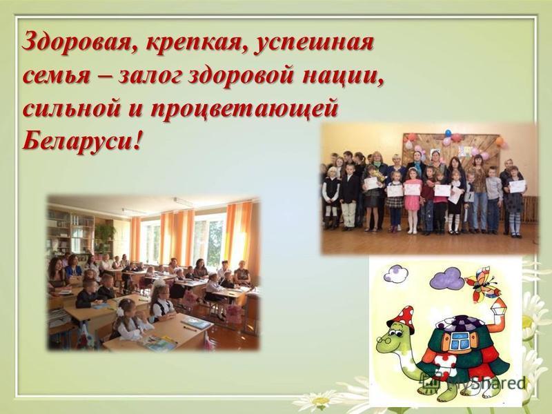 Здоровая, крепкая, успешная семья – залог здоровой нации, сильной и процветающей Беларуси!