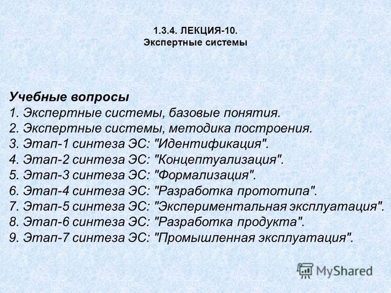 1.3.4. ЛЕКЦИЯ-10. Экспертные системы Учебные вопросы 1. Экспертные системы, базовые понятия. 2. Экспертные системы, методика построения. 3. Этап-1 синтеза ЭС: