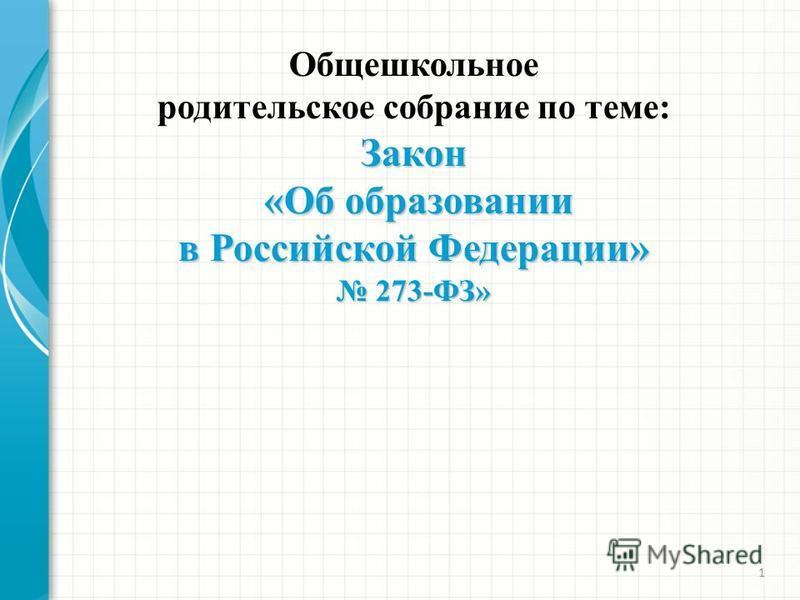 1 Общешкольное родительское собрание по теме:Закон «Об образовании «Об образовании в Российской Федерации» 273-ФЗ» 273-ФЗ»