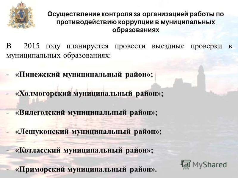 Осуществление контроля за организацией работы по противодействию коррупции в муниципальных образованиях В 2015 году планируется провести выездные проверки в муниципальных образованиях: -«Пинежский муниципальный район»; -«Холмогорский муниципальный ра