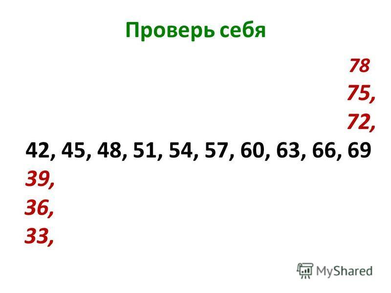 Проверь себя 78 75, 72, 42, 45, 48, 51, 54, 57, 60, 63, 66, 69 39, 36, 33,