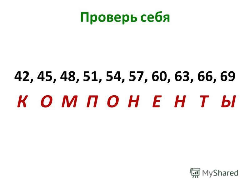 Проверь себя 42, 45, 48, 51, 54, 57, 60, 63, 66, 69 К О М П О Н Е Н Т Ы